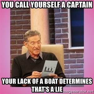MAURY PV - You call yourself a captain Your lack of a boat determines that's a lie