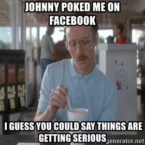 I guess you could say things are getting pretty serious - Johnny poked me on Facebook  I guess you could say things are getting serious