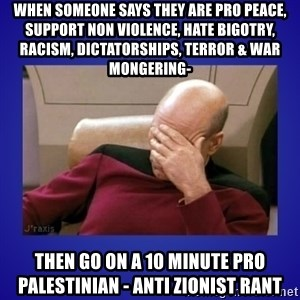 Picard facepalm  - When someone says they are pro peace, support non violence, hate bigotry, racism, dictatorships, terror & war mongering- Then go on a 10 minute pro palestinian - anti zionist rant