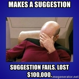 Picard facepalm  - Makes a suggestion Suggestion fails. Lost $100,000.