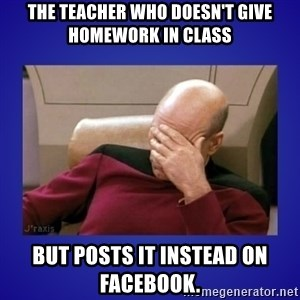 Picard facepalm  - THE TEACHER WHO DOESN'T GIVE HOMEWORK IN CLASS but posts it instead on facebook.