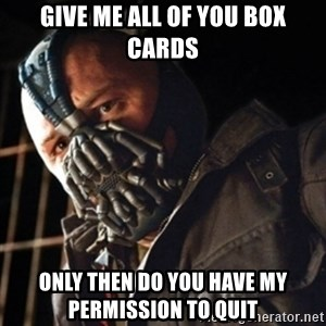 Only then you have my permission to die - Give me all of you box cards Only then do you have my permission to quit