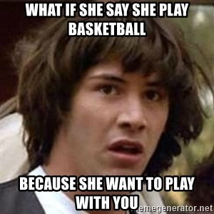Conspiracy Guy - what if she say she play basketball  because she want to play with you