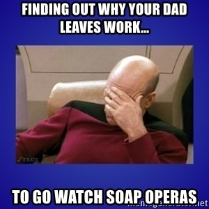 Picard facepalm  - Finding out why your dad leaves work... To go watch Soap Operas
