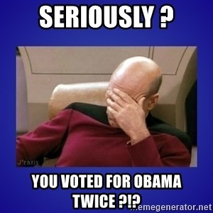 Picard facepalm  - Seriously ? you voted for obama twice ?!?