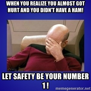 Picard facepalm  - When You realize you almost got hurt and you didn't have a HAM! Let safety be your number 1 !