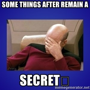 Picard facepalm  - SOME THINGS AFTER REMAIN A SECRET😉