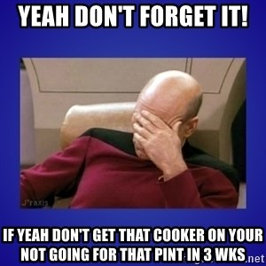 Picard facepalm  - YEAH DON'T FORGET IT! IF YEAH DON'T GET THAT COOKER ON YOUR NOT GOING FOR THAT PINT IN 3 WKS
