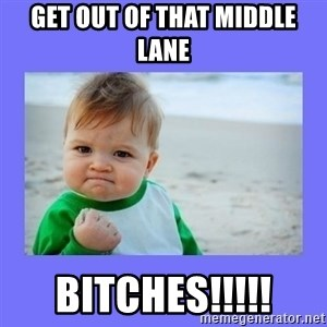 Baby fist - Get out of that middle lane Bitches!!!!!