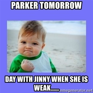Baby fist - Parker tomorrow  Day with Jinny when she is weak......