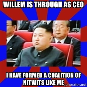 kim jong un - WILLEM IS THROUGH AS CEO I HAVE FORMED A COALITION OF NITWITS LIKE ME