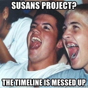 Immature high school kids - Susans project? The timeline is messed up