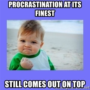 Baby fist - Procrastination at its finest Still comes out on top