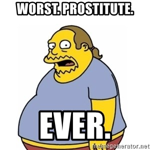 Comic Book Guy Worst Ever - Worst. Prostitute. Ever.