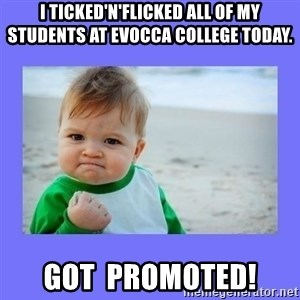 Baby fist - I ticked'n'flicked all of my students at Evocca College today. GOT  PROMOTED!
