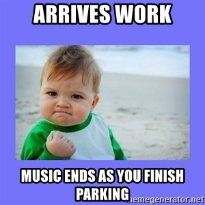 Baby fist - Arrives work music ends as you finish parking