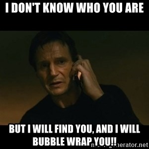 liam neeson taken - I don't Know who you are But I will find you, and I will Bubble wrap you!!