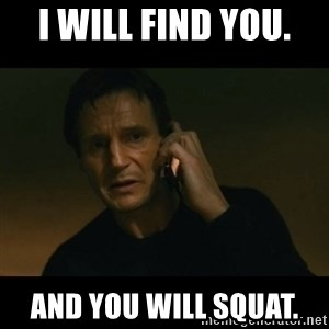 liam neeson taken - I will find you.  And you Will Squat.