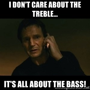liam neeson taken - I don't CARE about the treble... It's all about the BASS!