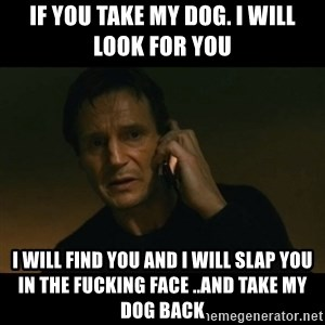 liam neeson taken - If you take my dog. I will look for you  I will find you and I will slap you in the FUCKING FACE ..and take my dog back