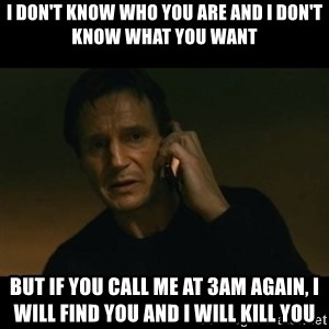 liam neeson taken - I don't know who you are and I don't know what you want But if you call me at 3AM again, I will find you and I will kill you