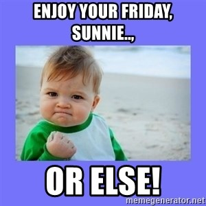 Baby fist - Enjoy your Friday, Sunnie.., Or else!