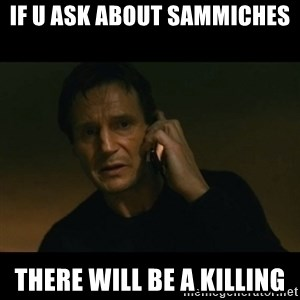 liam neeson taken - if u ask about sammiches there will be a killing