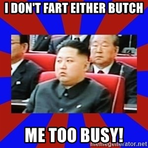 kim jong un - I don't fart either Butch me too busy!