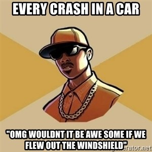 """Gta Player - every crash in a car """"Omg wouldnt it be awe some if wE flew oUT the windshield"""""""