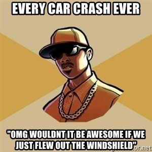 """Gta Player - every car crash ever """"Omg wouldnt it be awesome if we just flew out the windshield"""""""