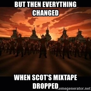 until the fire nation attacked. - but then everything changed when scot's mixtape dropped