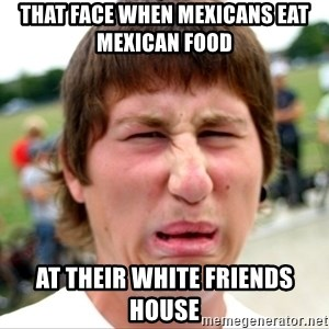 Disgusted Nigel - that face when Mexicans eat Mexican food  at their white friends house