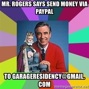 mr rogers  - mr. rogers says send money via paypal to garageresidency@gmail. com