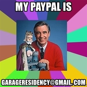 mr rogers  - MY PAYPAL IS GARAGERESIDENCY@GMAIL. COM