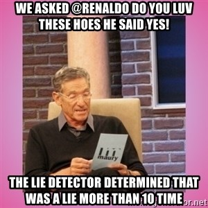 MAURY PV - We asked @Renaldo Do you luv these hoes He said Yes! The lie detector determined that was a Lie more than 10 time