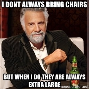 The Most Interesting Man In The World - I dont always bring chairs But when i do they are always extra large