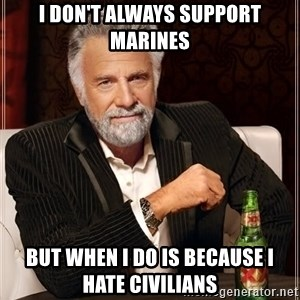 The Most Interesting Man In The World - I don't always support Marines but when I do is because I hate civilians