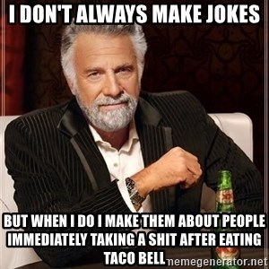 The Most Interesting Man In The World - I don't always make jokes  But when I do I make them about people immediately taking a shit after eating Taco Bell