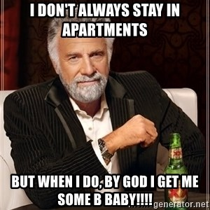 The Most Interesting Man In The World - I don't always stay in apartments  But when I do, by God I get me some B BABY!!!!