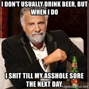 The Most Interesting Man In The World - I don't usually drink beer, but when I do  I shit till my asshole sore the next day.