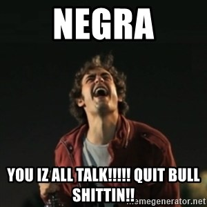 Que pena tu vida meme - NEGRA YOU IZ ALL TALK!!!!! QUIT BULL SHITTIN!!