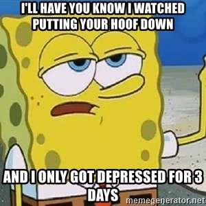 Only Cried for 20 minutes Spongebob - I'LL HAVE YOU KNOW I WATCHED PUTTING YOUR HOOF DOWN AND I ONLY GOT DEPRESSED FOR 3 DAYS
