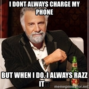 The Most Interesting Man In The World - I dont always charge my phone But when i do, i always razz it😉