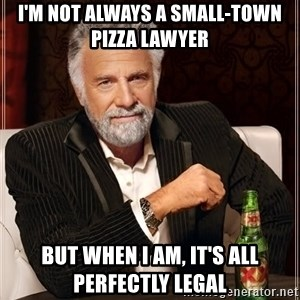 The Most Interesting Man In The World - I'm not always a small-town pizza lawyer But when I am, it's all perfectly legal