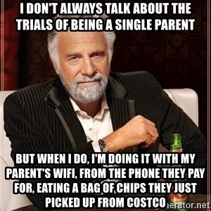 The Most Interesting Man In The World - I don't always talk about the trials of being a single parent But when I do, I'm doing it with my parent's wifi, from the phone they pay for, eating a bag of chips they just picked up from Costco