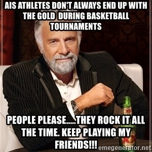 The Most Interesting Man In The World - AIS Athletes Don't Always End Up With The Gold  During Basketball Tournaments  PEOPLE PLEASE.....They Rock It All The Time. Keep Playing My Friends!!!