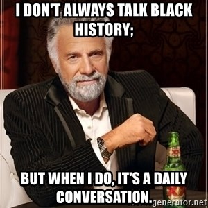 The Most Interesting Man In The World - I don't always talk black history; But when I do, it's a daily conversation.