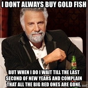 The Most Interesting Man In The World - i dont always buy gold fish but when i do i wait till the last second of new years and complain that all the big red ones are gone.