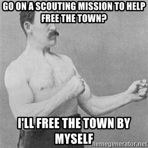 Overly Manly Man, man - Go on a scouting mission to help free the town?  I'll free the town by myself