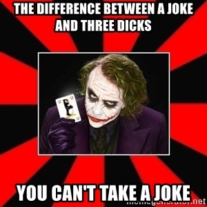 Typical Joker - The difference between a joke and three dicks You can't take a joke